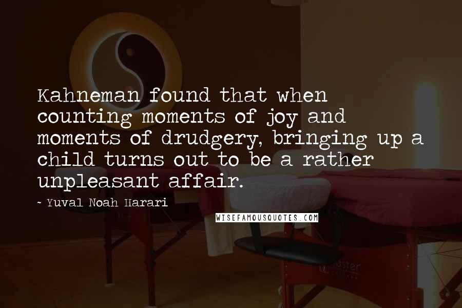 Yuval Noah Harari quotes: Kahneman found that when counting moments of joy and moments of drudgery, bringing up a child turns out to be a rather unpleasant affair.