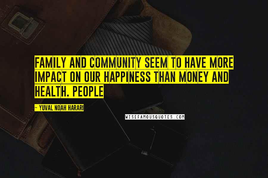 Yuval Noah Harari quotes: Family and community seem to have more impact on our happiness than money and health. People