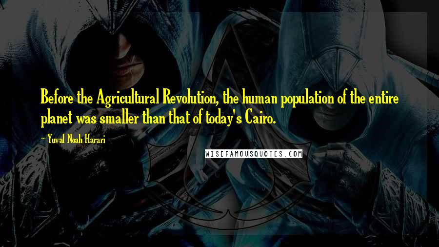 Yuval Noah Harari quotes: Before the Agricultural Revolution, the human population of the entire planet was smaller than that of today's Cairo.