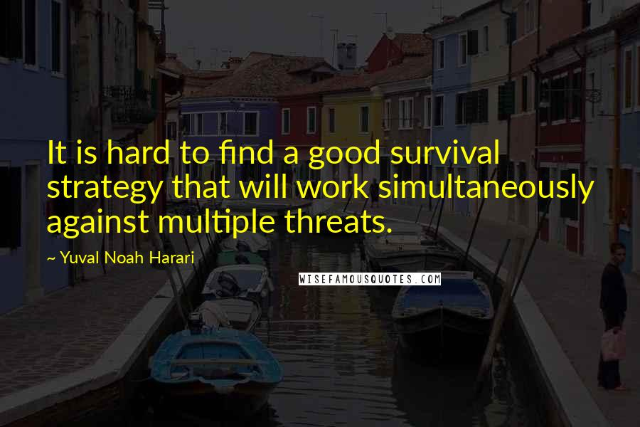 Yuval Noah Harari quotes: It is hard to find a good survival strategy that will work simultaneously against multiple threats.