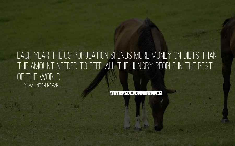 Yuval Noah Harari quotes: Each year the US population spends more money on diets than the amount needed to feed all the hungry people in the rest of the world.