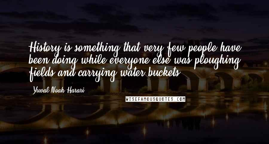 Yuval Noah Harari quotes: History is something that very few people have been doing while everyone else was ploughing fields and carrying water buckets.