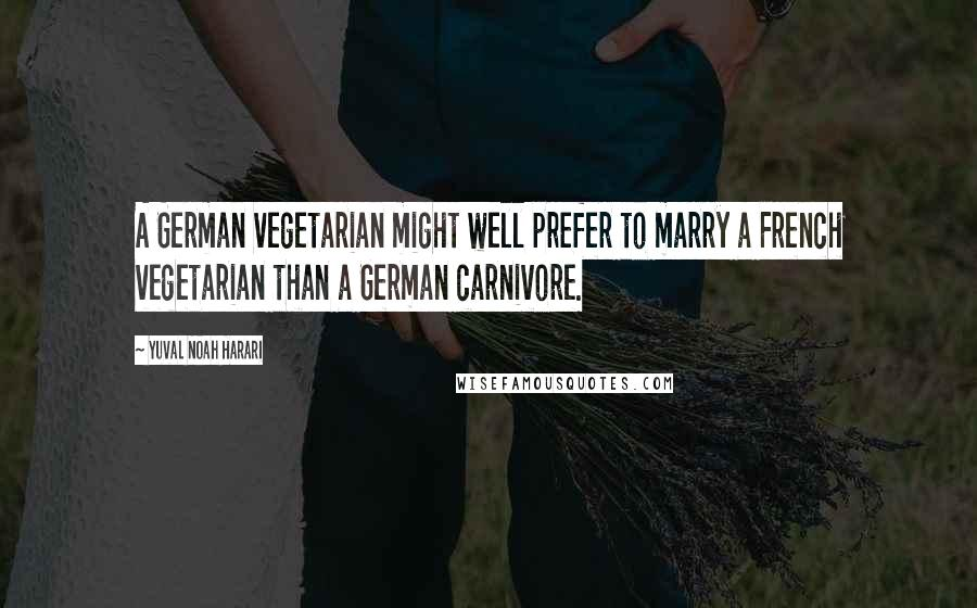 Yuval Noah Harari quotes: A German vegetarian might well prefer to marry a French vegetarian than a German carnivore.