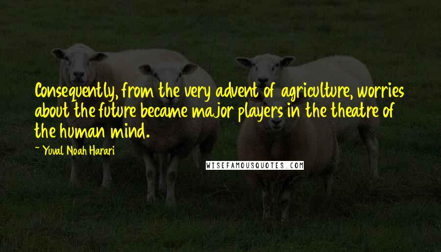 Yuval Noah Harari quotes: Consequently, from the very advent of agriculture, worries about the future became major players in the theatre of the human mind.