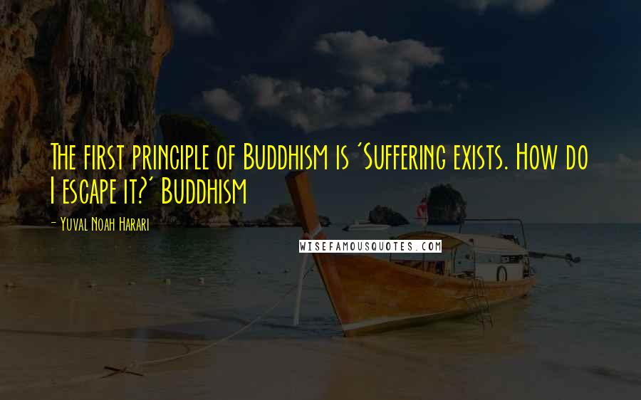 Yuval Noah Harari quotes: The first principle of Buddhism is 'Suffering exists. How do I escape it?' Buddhism