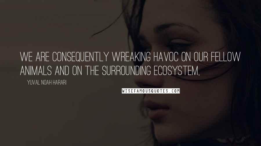 Yuval Noah Harari quotes: We are consequently wreaking havoc on our fellow animals and on the surrounding ecosystem,