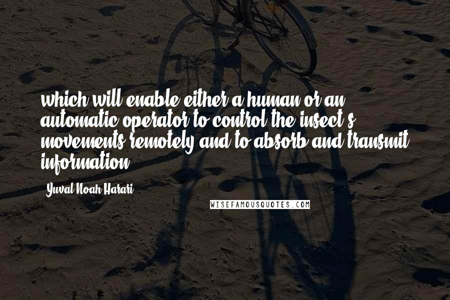 Yuval Noah Harari quotes: which will enable either a human or an automatic operator to control the insect's movements remotely and to absorb and transmit information.
