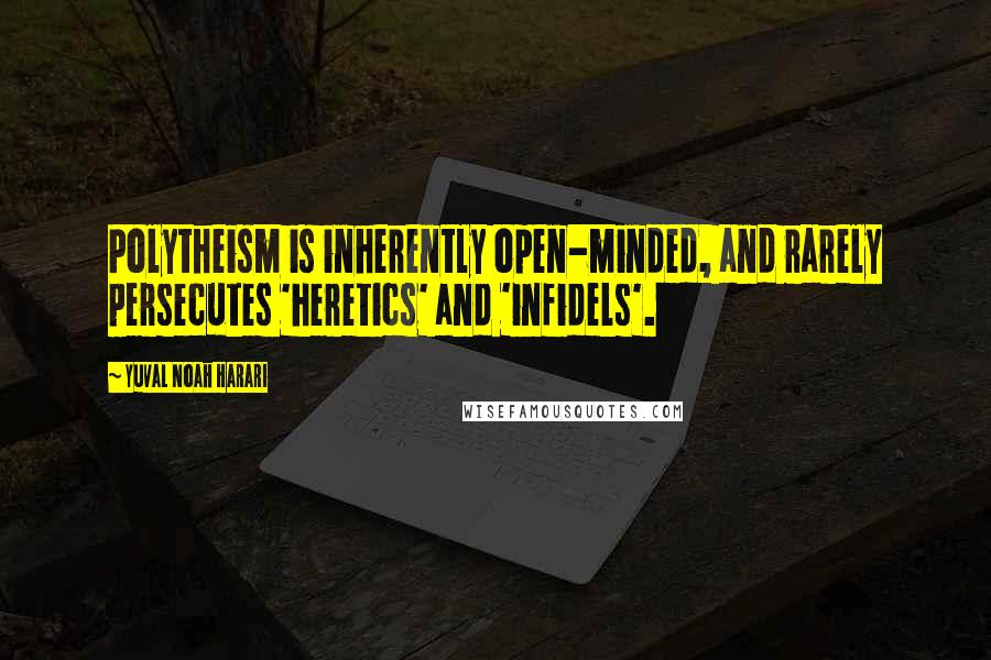 Yuval Noah Harari quotes: Polytheism is inherently open-minded, and rarely persecutes 'heretics' and 'infidels'.