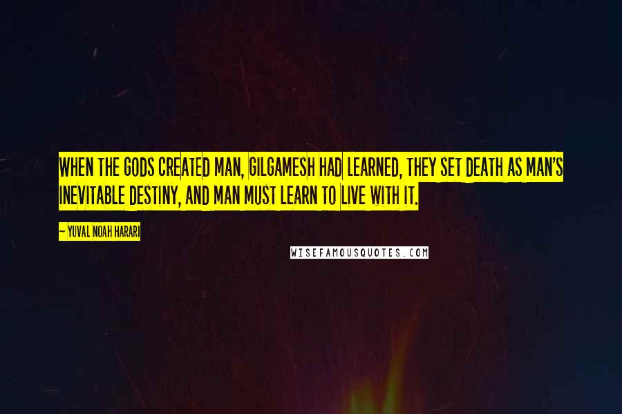 Yuval Noah Harari quotes: When the gods created man, Gilgamesh had learned, they set death as man's inevitable destiny, and man must learn to live with it.