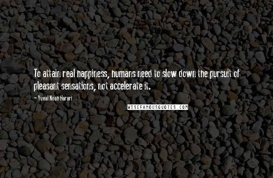 Yuval Noah Harari quotes: To attain real happiness, humans need to slow down the pursuit of pleasant sensations, not accelerate it.