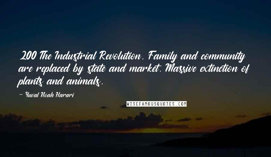 Yuval Noah Harari quotes: 200 The Industrial Revolution. Family and community are replaced by state and market. Massive extinction of plants and animals.