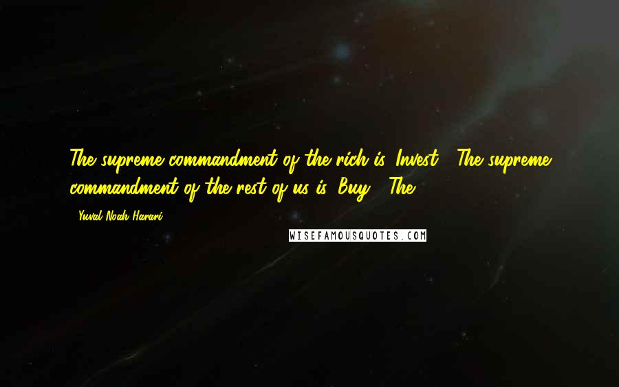 Yuval Noah Harari quotes: The supreme commandment of the rich is 'Invest!' The supreme commandment of the rest of us is 'Buy!' The