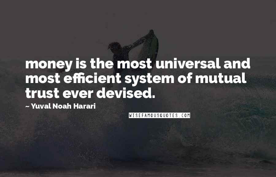 Yuval Noah Harari quotes: money is the most universal and most efficient system of mutual trust ever devised.