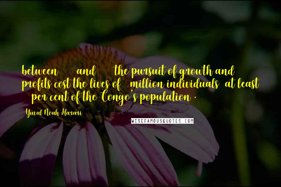 Yuval Noah Harari quotes: between 1885 and 1908 the pursuit of growth and profits cost the lives of 6 million individuals (at least 20 per cent of the Congo's population).