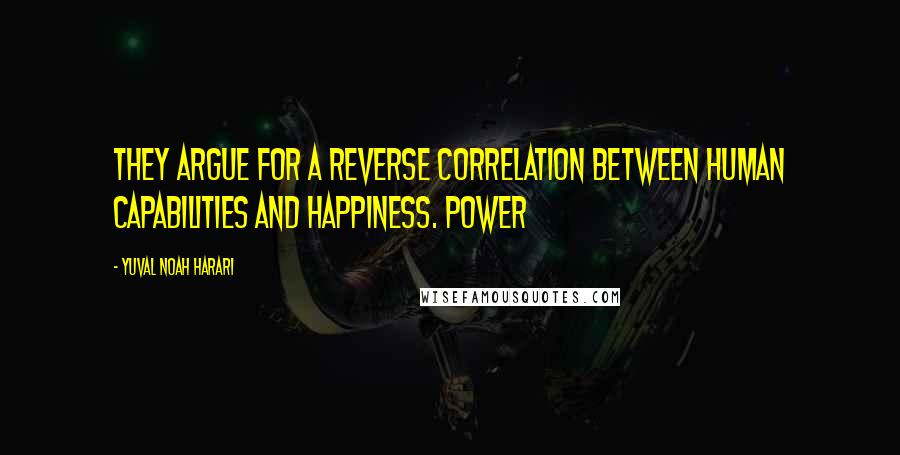 Yuval Noah Harari quotes: They argue for a reverse correlation between human capabilities and happiness. Power