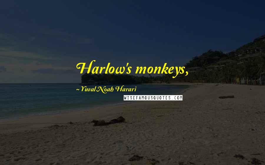 Yuval Noah Harari quotes: Harlow's monkeys,