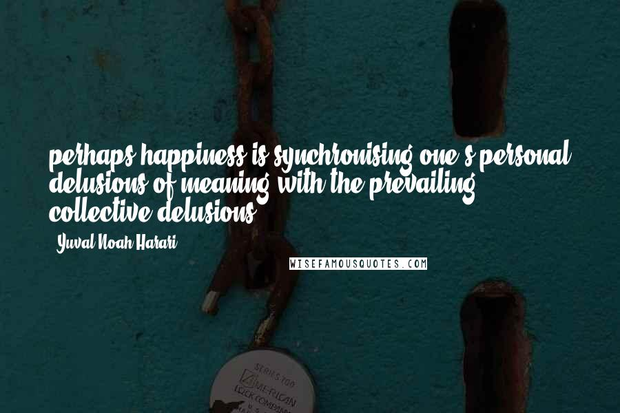 Yuval Noah Harari quotes: perhaps happiness is synchronising one's personal delusions of meaning with the prevailing collective delusions.