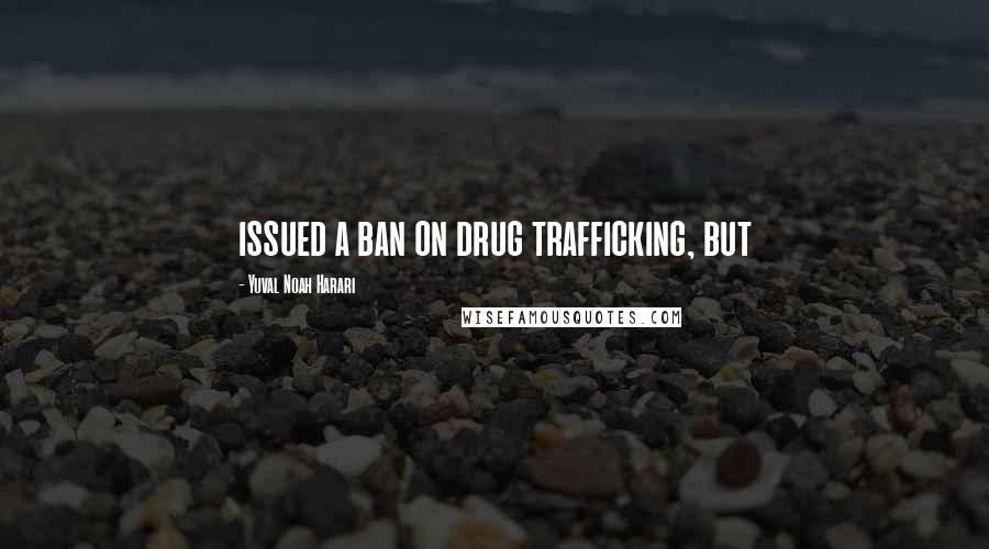 Yuval Noah Harari quotes: issued a ban on drug trafficking, but