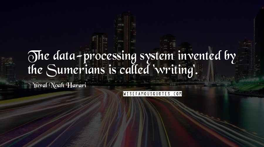 Yuval Noah Harari quotes: The data-processing system invented by the Sumerians is called 'writing'.