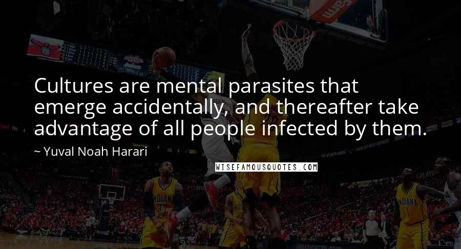 Yuval Noah Harari quotes: Cultures are mental parasites that emerge accidentally, and thereafter take advantage of all people infected by them.