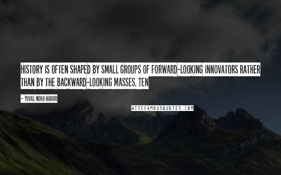 Yuval Noah Harari quotes: History is often shaped by small groups of forward-looking innovators rather than by the backward-looking masses. Ten