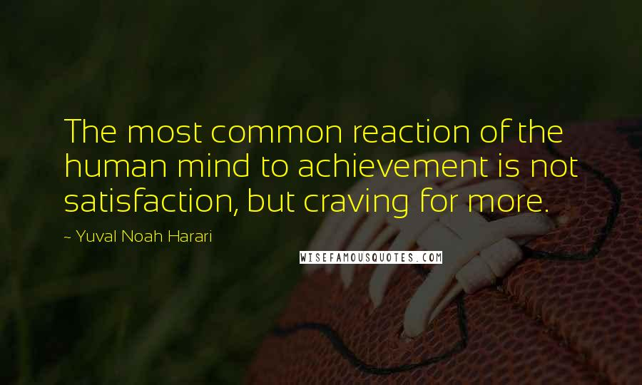 Yuval Noah Harari quotes: The most common reaction of the human mind to achievement is not satisfaction, but craving for more.