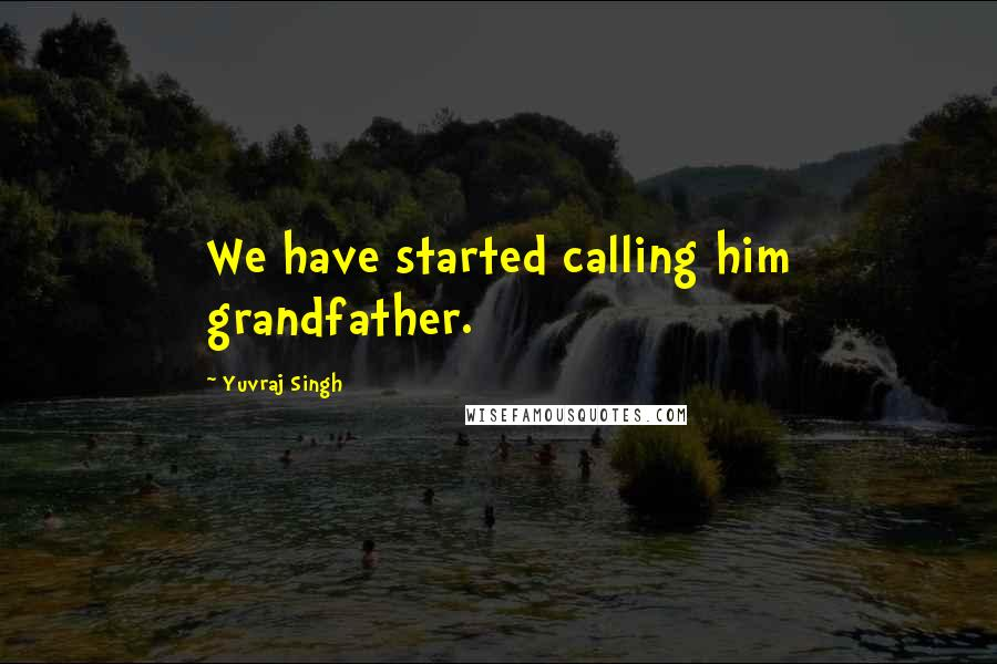 Yuvraj Singh quotes: We have started calling him grandfather.