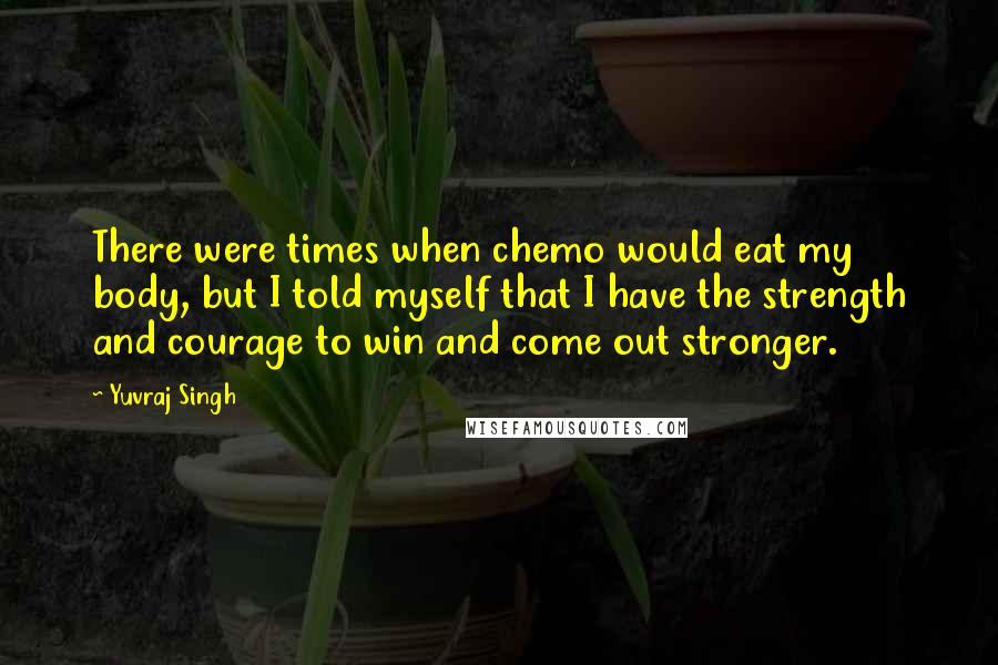 Yuvraj Singh quotes: There were times when chemo would eat my body, but I told myself that I have the strength and courage to win and come out stronger.