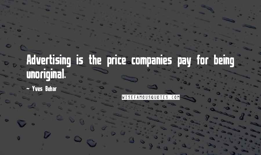 Yves Behar quotes: Advertising is the price companies pay for being unoriginal.