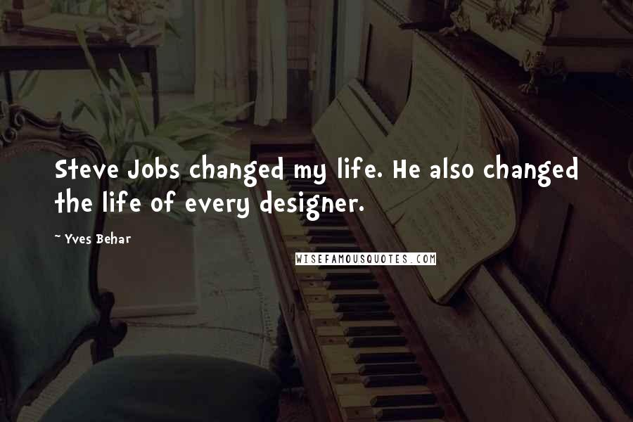 Yves Behar quotes: Steve Jobs changed my life. He also changed the life of every designer.