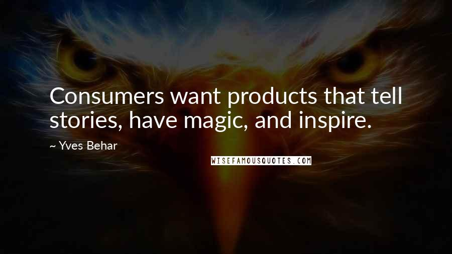 Yves Behar quotes: Consumers want products that tell stories, have magic, and inspire.