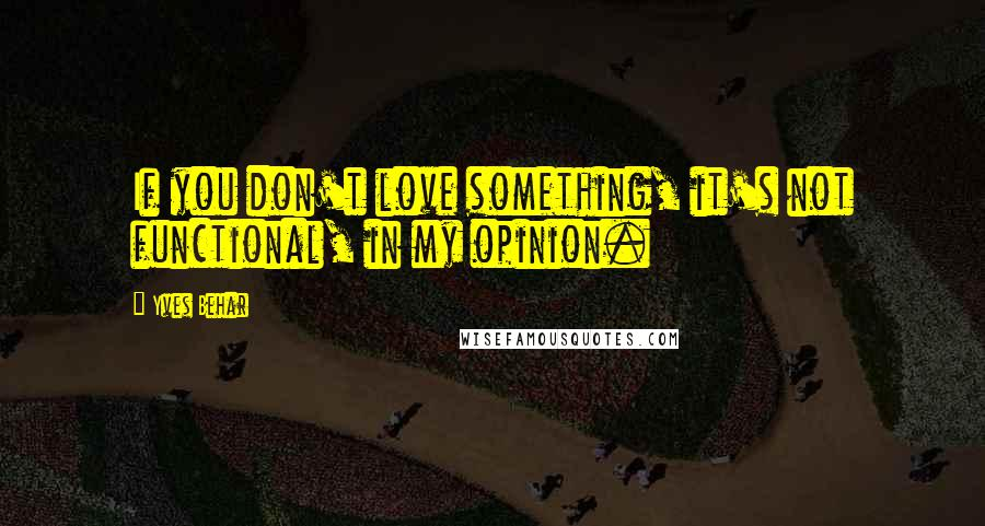 Yves Behar quotes: If you don't love something, it's not functional, in my opinion.