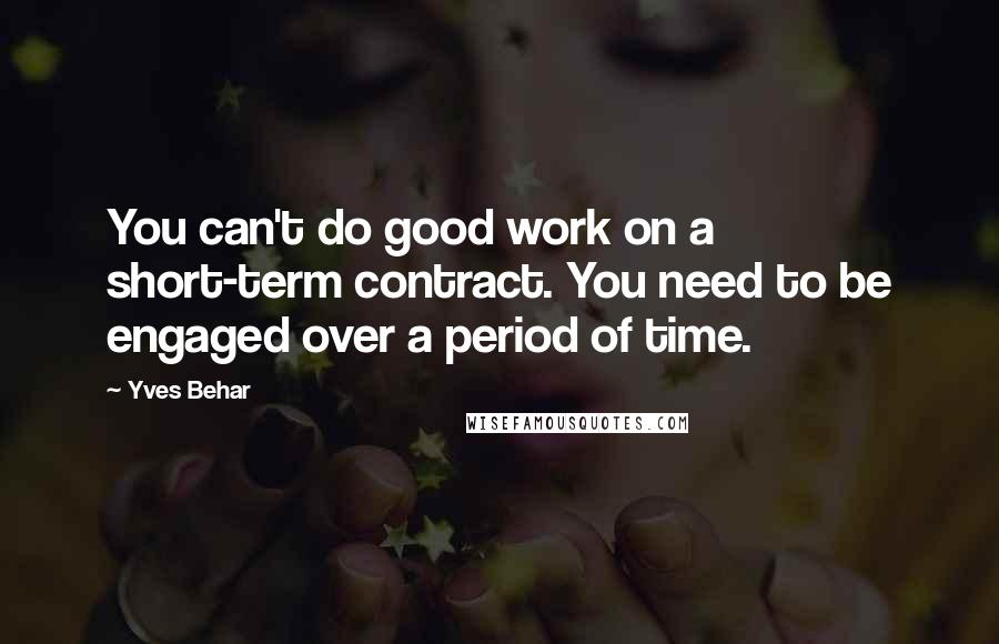 Yves Behar quotes: You can't do good work on a short-term contract. You need to be engaged over a period of time.