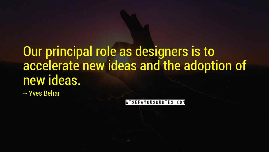 Yves Behar quotes: Our principal role as designers is to accelerate new ideas and the adoption of new ideas.