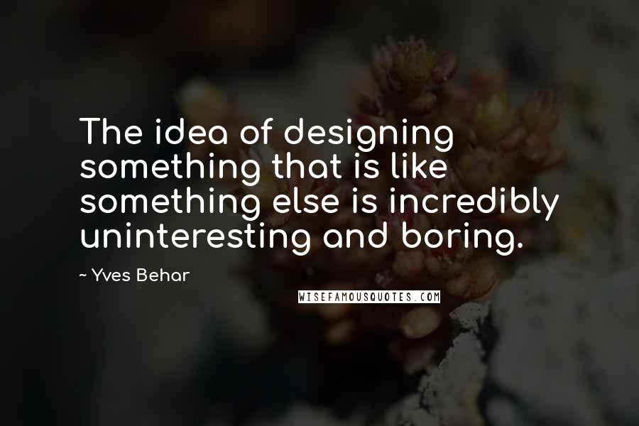 Yves Behar quotes: The idea of designing something that is like something else is incredibly uninteresting and boring.