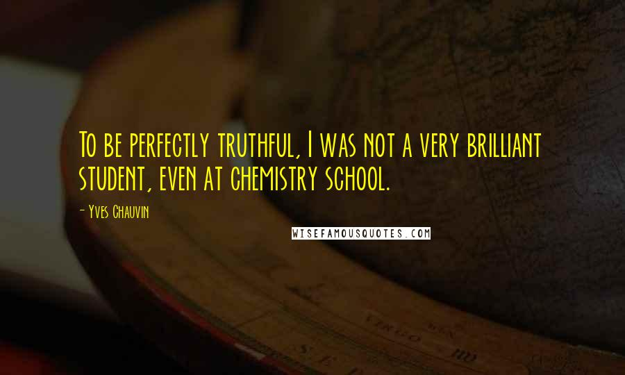 Yves Chauvin quotes: To be perfectly truthful, I was not a very brilliant student, even at chemistry school.