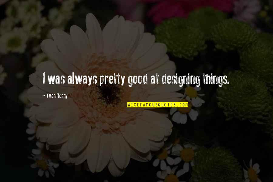Yves Rossy Quotes By Yves Rossy: I was always pretty good at designing things.