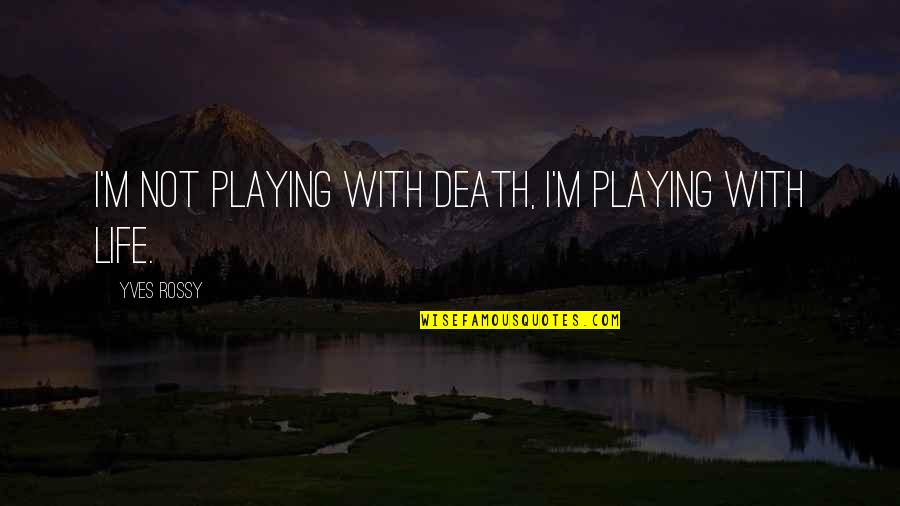Yves Rossy Quotes By Yves Rossy: I'm not playing with death, I'm playing with
