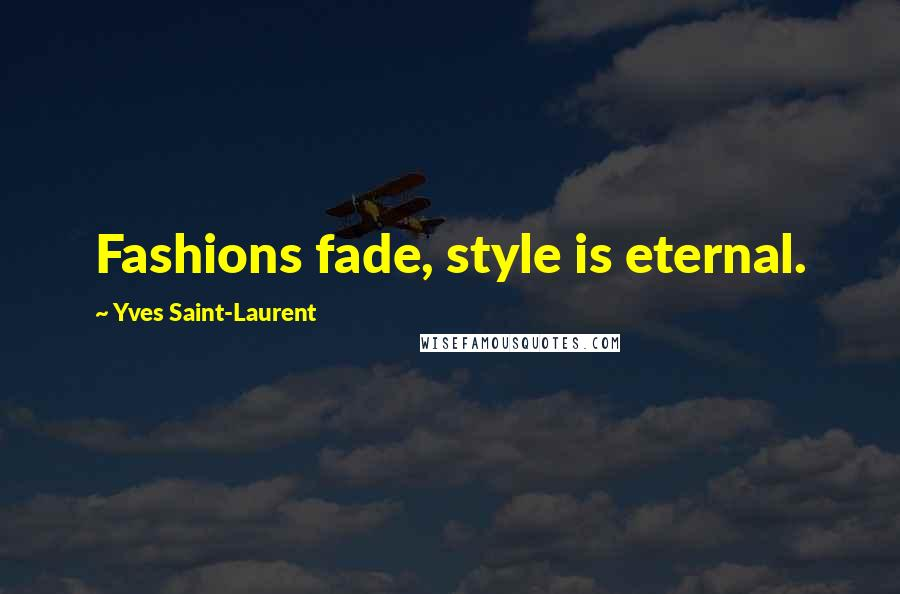 Yves Saint-Laurent quotes: Fashions fade, style is eternal.