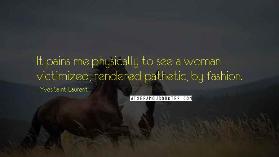 Yves Saint-Laurent quotes: It pains me physically to see a woman victimized, rendered pathetic, by fashion.