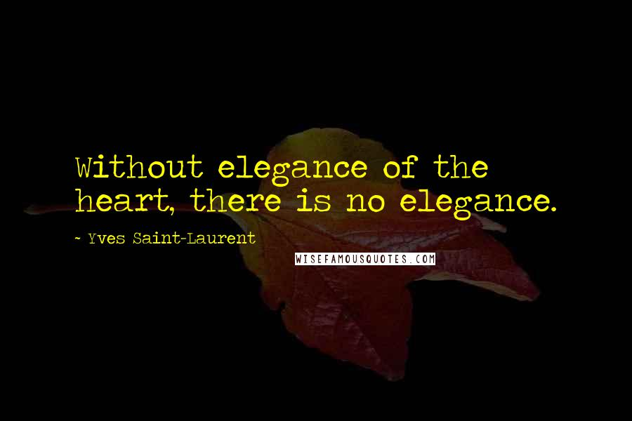 Yves Saint-Laurent quotes: Without elegance of the heart, there is no elegance.