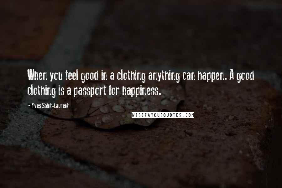 Yves Saint-Laurent quotes: When you feel good in a clothing anything can happen. A good clothing is a passport for happiness.