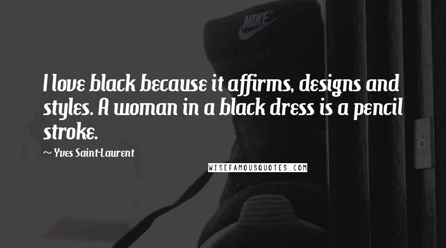 Yves Saint-Laurent quotes: I love black because it affirms, designs and styles. A woman in a black dress is a pencil stroke.