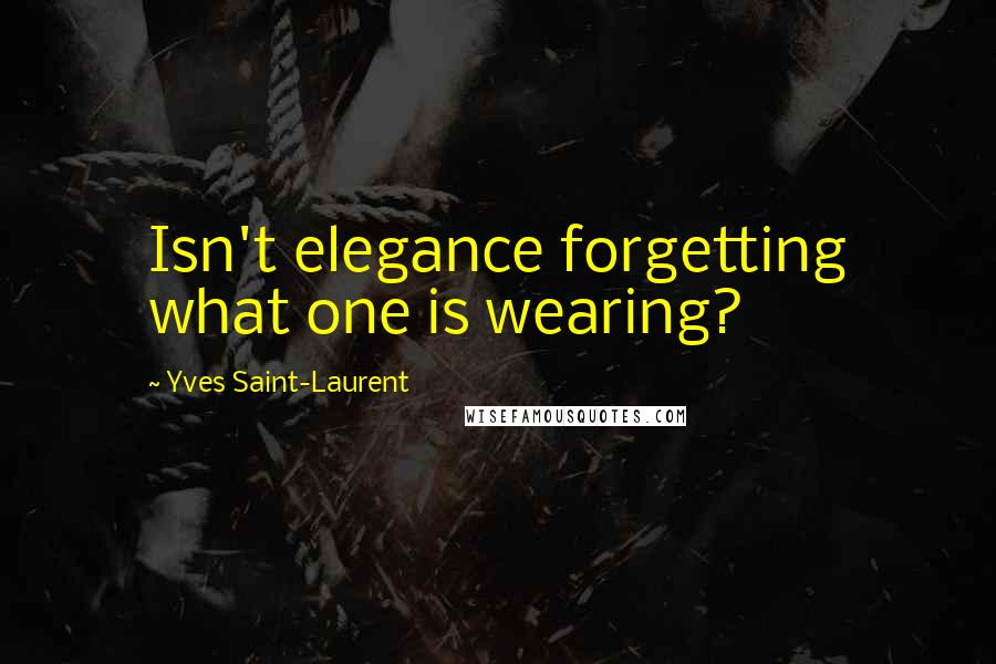 Yves Saint-Laurent quotes: Isn't elegance forgetting what one is wearing?