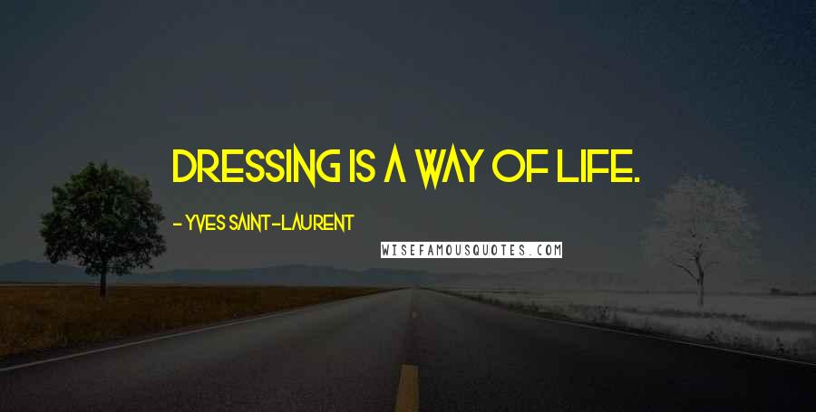 Yves Saint-Laurent quotes: Dressing is a way of life.