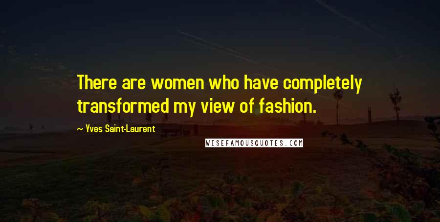Yves Saint-Laurent quotes: There are women who have completely transformed my view of fashion.