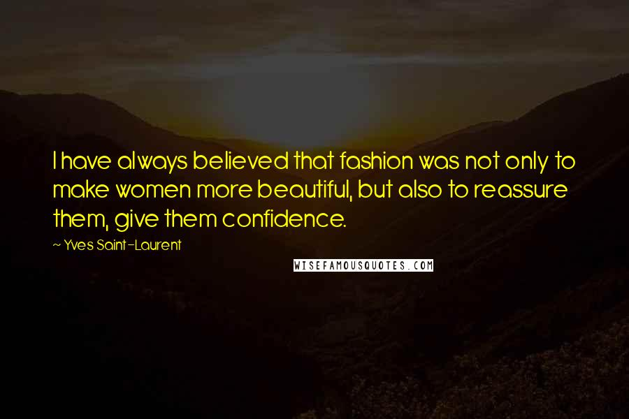 Yves Saint-Laurent quotes: I have always believed that fashion was not only to make women more beautiful, but also to reassure them, give them confidence.