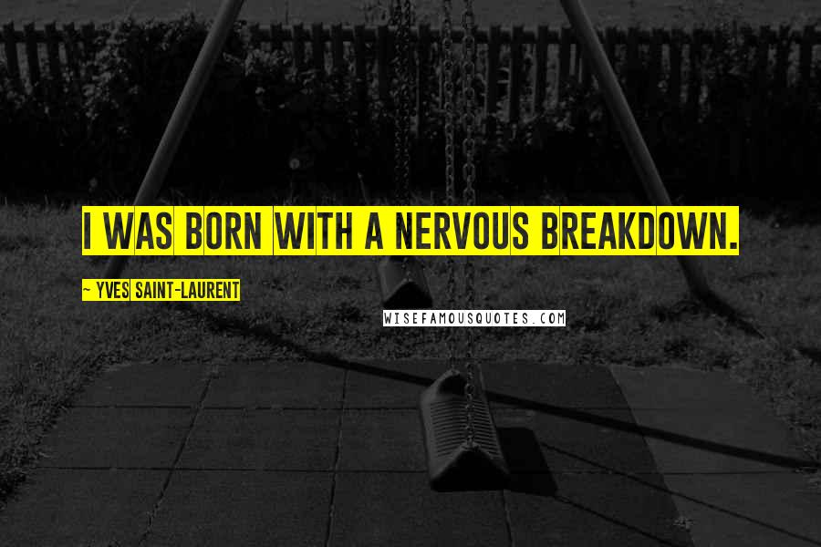 Yves Saint-Laurent quotes: I was born with a nervous breakdown.