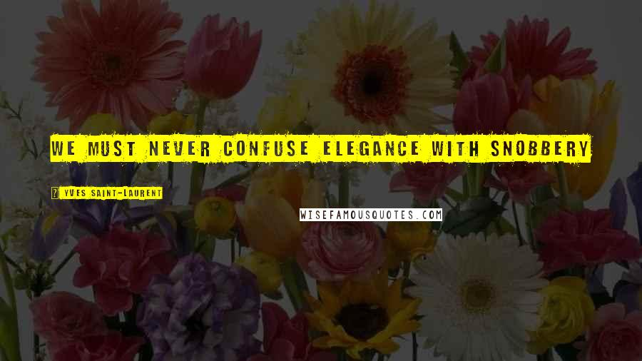 Yves Saint-Laurent quotes: We must never confuse elegance with snobbery
