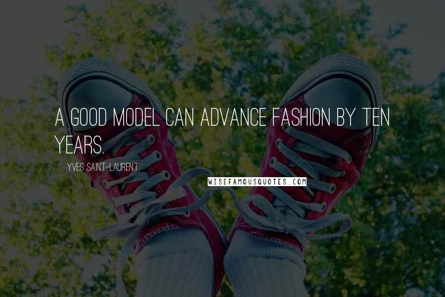 Yves Saint-Laurent quotes: A good model can advance fashion by ten years.